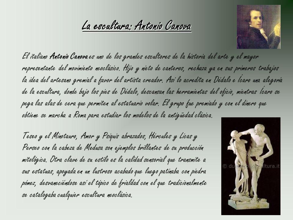 La escultura: Antonio Canova El italiano Antonio Canova es uno de los grandes escultores de la historia del arte y el mayor representante del movimien