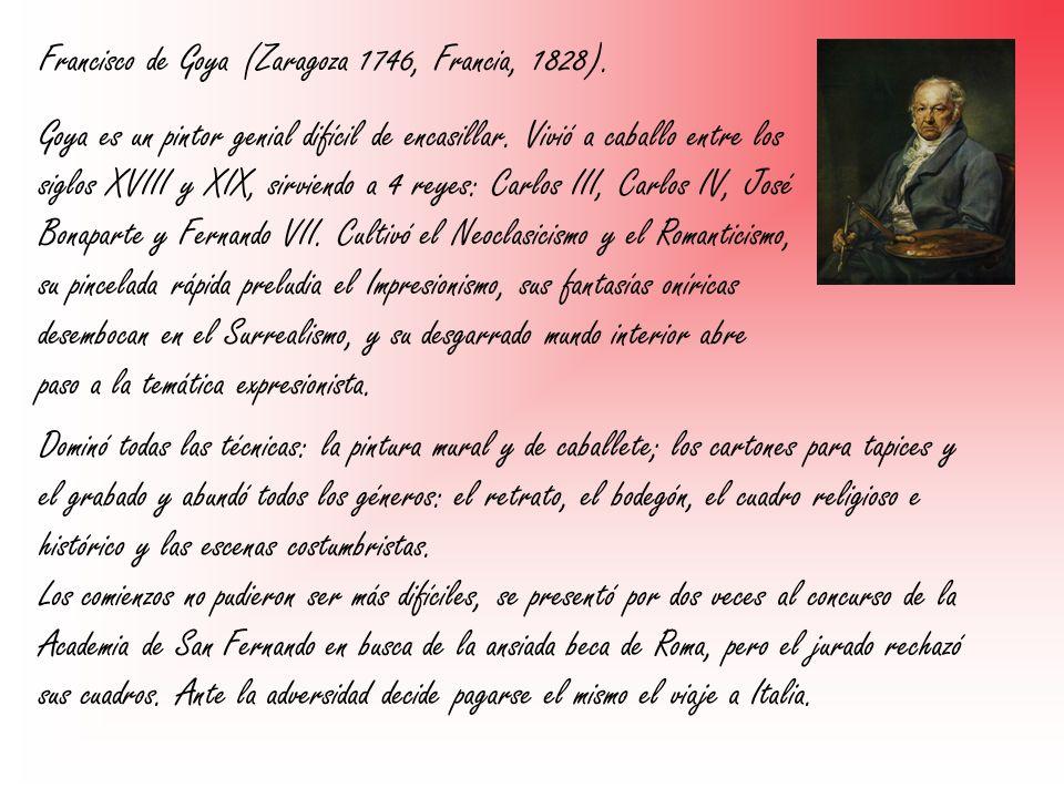Francisco de Goya (Zaragoza 1746, Francia, 1828). Goya es un pintor genial difícil de encasillar. Vivió a caballo entre los siglos XVIII y XIX, sirvie