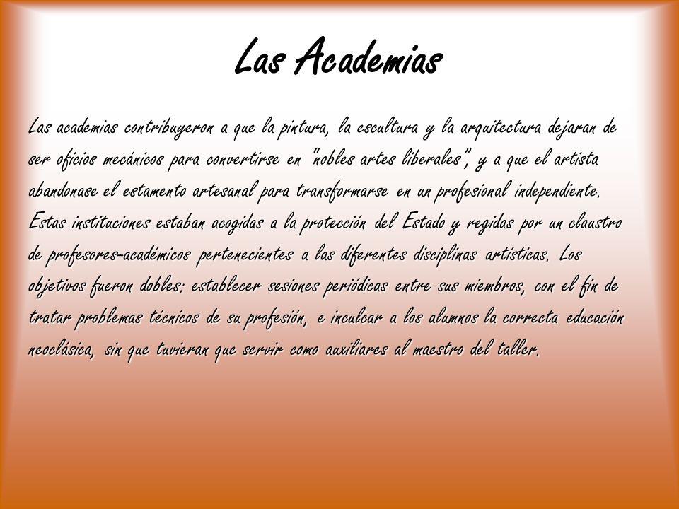 Las Academias Las academias contribuyeron a que la pintura, la escultura y la arquitectura dejaran de ser oficios mecánicos para convertirse en nobles