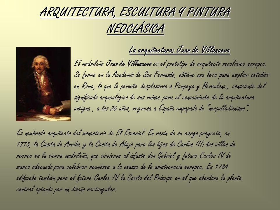 ARQUITECTURA, ESCULTURA Y PINTURA NEOCLÁSICA La arquitectura: Juan de Villanueva El madrileño Juan de Villanueva es el prototipo de arquitecto neoclás