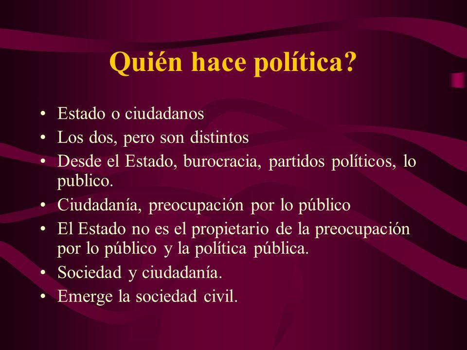 Quién hace política? Estado o ciudadanos Los dos, pero son distintos Desde el Estado, burocracia, partidos políticos, lo publico. Ciudadanía, preocupa