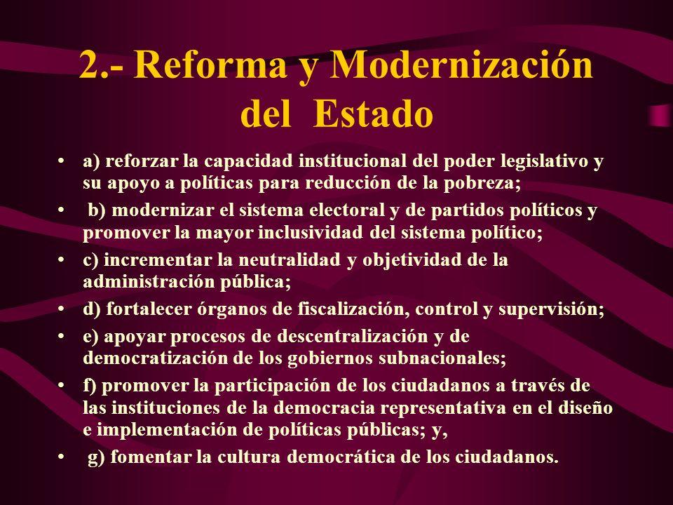 2.- Reforma y Modernización del Estado a) reforzar la capacidad institucional del poder legislativo y su apoyo a políticas para reducción de la pobrez