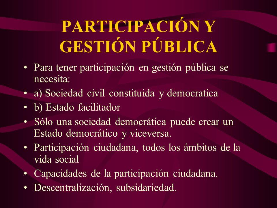 PARTICIPACIÓN Y GESTIÓN PÚBLICA Para tener participación en gestión pública se necesita: a) Sociedad civil constituida y democratica b) Estado facilit