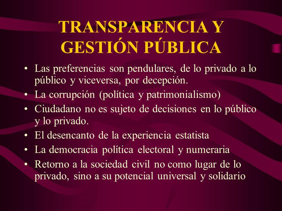 TRANSPARENCIA Y GESTIÓN PÚBLICA Las preferencias son pendulares, de lo privado a lo público y viceversa, por decepción. La corrupción (política y patr