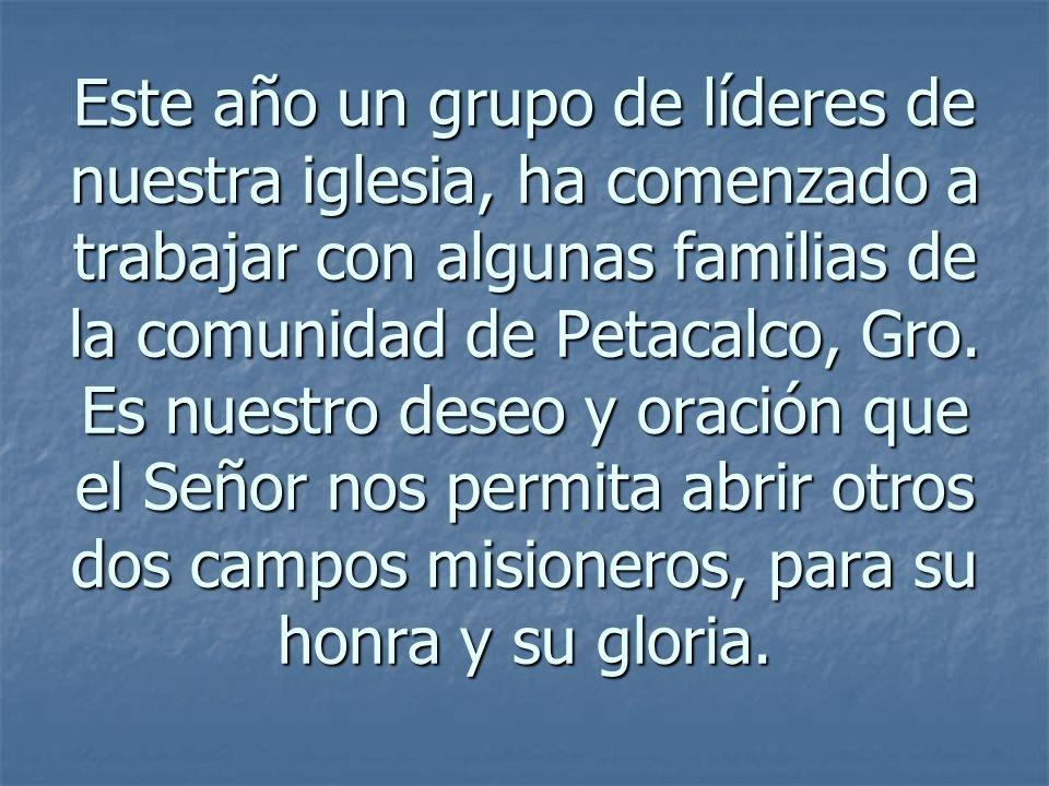 Este año un grupo de líderes de nuestra iglesia, ha comenzado a trabajar con algunas familias de la comunidad de Petacalco, Gro. Es nuestro deseo y or