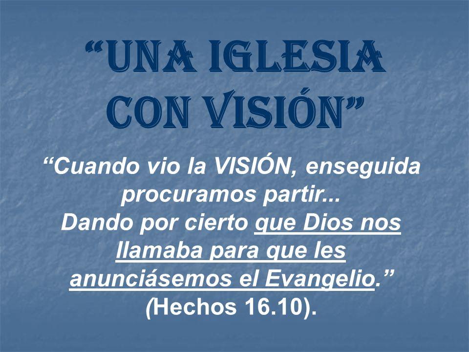 UNA IGLESIA CON VISIÓN Cuando vio la VISIÓN, enseguida procuramos partir... Dando por cierto que Dios nos llamaba para que les anunciásemos el Evangel