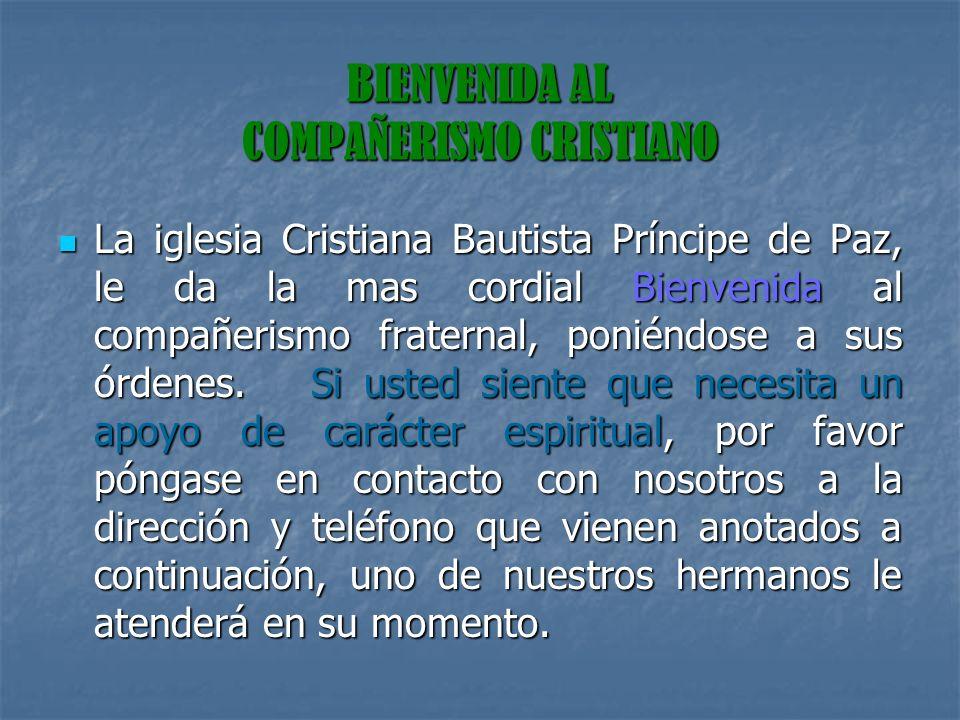 BIENVENIDA AL COMPAÑERISMO CRISTIANO La iglesia Cristiana Bautista Príncipe de Paz, le da la mas cordial Bienvenida al compañerismo fraternal, poniénd