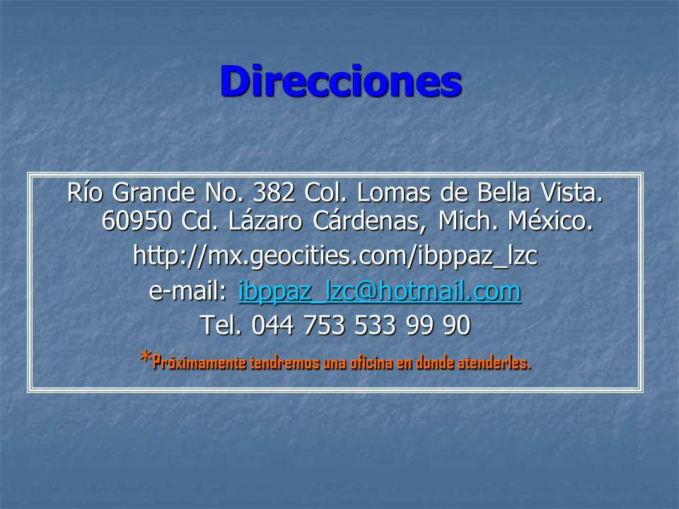 Direcciones Río Grande No. 382 Col. Lomas de Bella Vista. 60950 Cd. Lázaro Cárdenas, Mich. México. http://mx.geocities.com/ibppaz_lzc e-mail: ibppaz_l