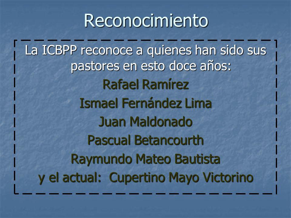 Reconocimiento La ICBPP reconoce a quienes han sido sus pastores en esto doce años: Rafael Ramírez Ismael Fernández Lima Juan Maldonado Pascual Betanc