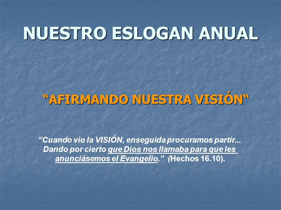 ÉNFASIS POR AÑO: 2004 Renovando Nuestra visión 2005 Enfocando Nuestra Visión 2006 Afirmando Nuestra Visión 2007 Realizando Nuestra Visión 2008 Celebrando Nuestra Visión 2009 Conservando Nuestra Visión 2010 Ampliando Nuestra Visión