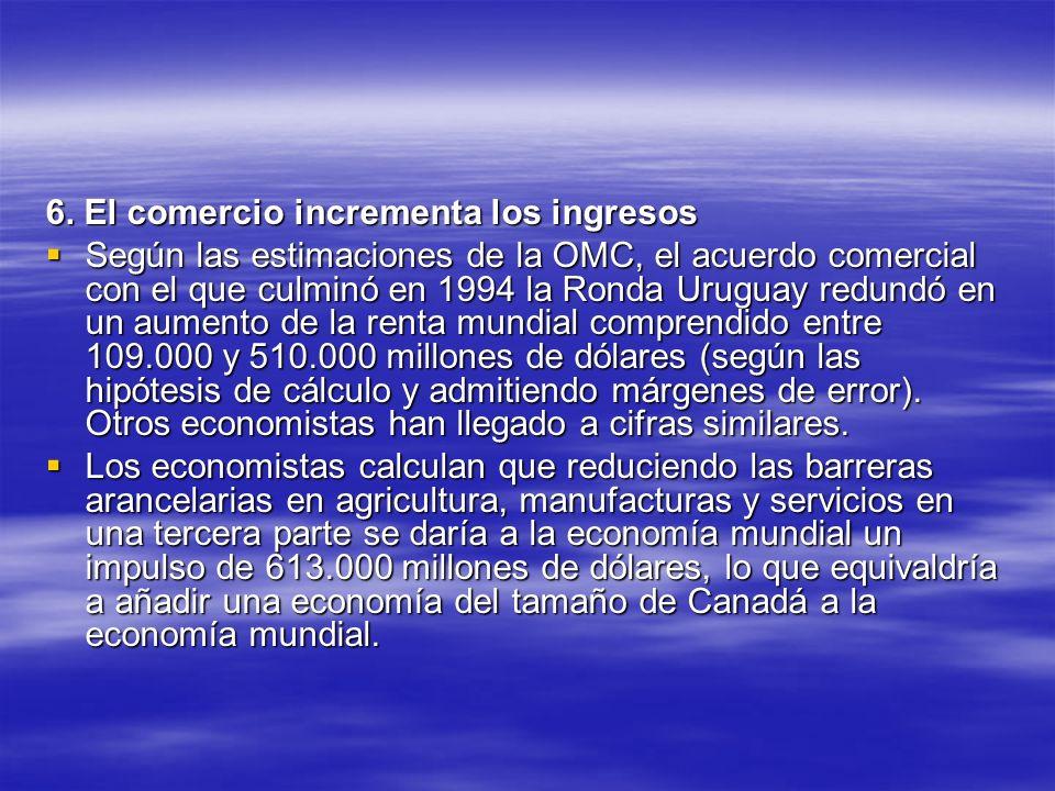 6. El comercio incrementa los ingresos Según las estimaciones de la OMC, el acuerdo comercial con el que culminó en 1994 la Ronda Uruguay redundó en u