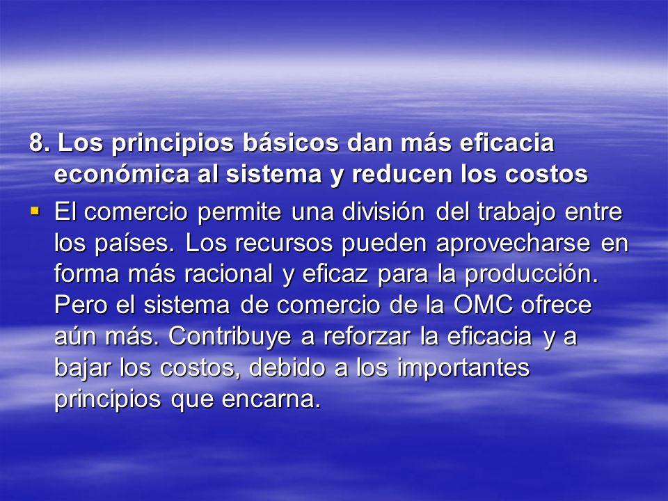 8. Los principios básicos dan más eficacia económica al sistema y reducen los costos El comercio permite una división del trabajo entre los países. Lo