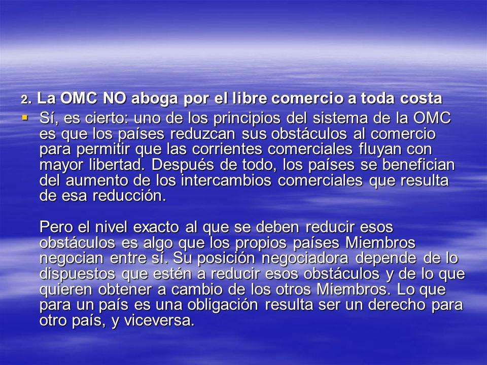 2. La OMC NO aboga por el libre comercio a toda costa Sí, es cierto: uno de los principios del sistema de la OMC es que los países reduzcan sus obstác