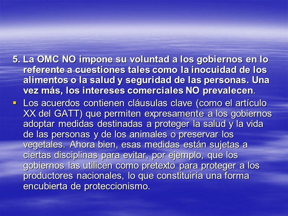 5. La OMC NO impone su voluntad a los gobiernos en lo referente a cuestiones tales como la inocuidad de los alimentos o la salud y seguridad de las pe