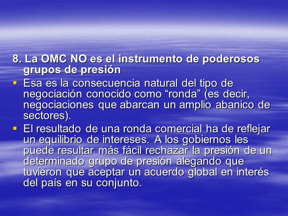 8. La OMC NO es el instrumento de poderosos grupos de presión Esa es la consecuencia natural del tipo de negociación conocido como ronda (es decir, ne