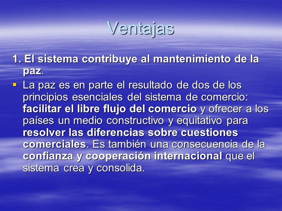 Ventajas 1. El sistema contribuye al mantenimiento de la paz. La paz es en parte el resultado de dos de los principios esenciales del sistema de comer