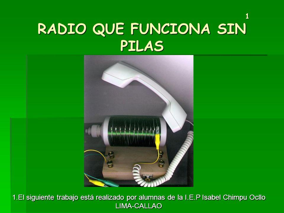 1 RADIO QUE FUNCIONA SIN PILAS 1 RADIO QUE FUNCIONA SIN PILAS 1.El siguiente trabajo está realizado por alumnas de la I.E.P Isabel Chimpu Ocllo LIMA-C