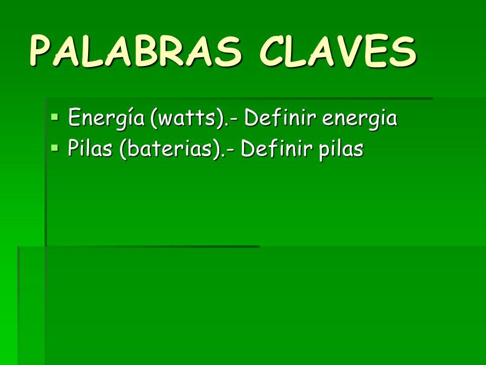 PALABRAS CLAVES Energía (watts).- Definir energia Energía (watts).- Definir energia Pilas (baterias).- Definir pilas Pilas (baterias).- Definir pilas