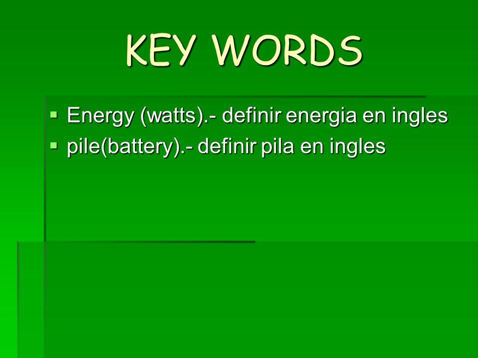 KEY WORDS Energy (watts).- definir energia en ingles Energy (watts).- definir energia en ingles pile(battery).- definir pila en ingles pile(battery).-