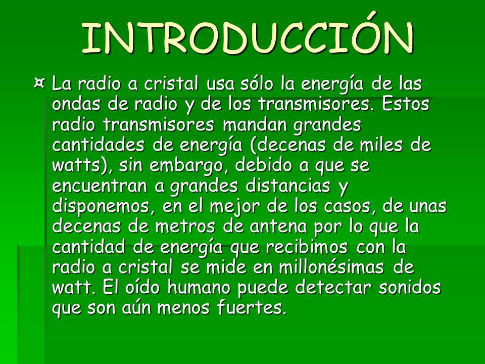 INTRODUCCIÓN ¤La radio a cristal usa sólo la energía de las ondas de radio y de los transmisores. Estos radio transmisores mandan grandes cantidades d