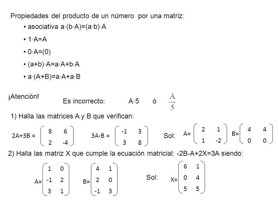 Propiedades del producto de un número por una matriz: asociativa a·(b·A)=(a·b)·A 1·A=A 0·A=(0) (a+b)·A=a·A+b·A a·(A+B)=a·A+a·B ¡Atención! Es incorrect