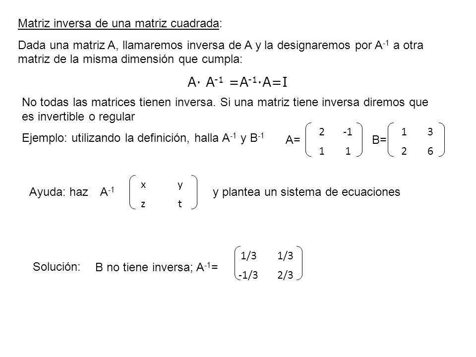 Matriz inversa de una matriz cuadrada: Dada una matriz A, llamaremos inversa de A y la designaremos por A -1 a otra matriz de la misma dimensión que c