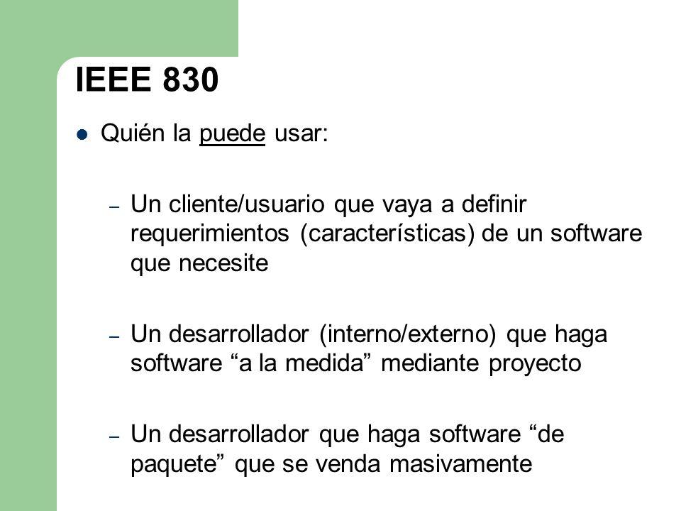 IEEE 830 Quién la puede usar: – Un cliente/usuario que vaya a definir requerimientos (características) de un software que necesite – Un desarrollador
