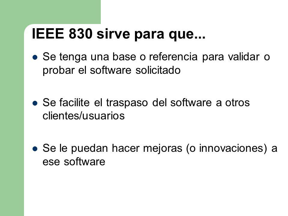 IEEE 830 sirve para que... Se tenga una base o referencia para validar o probar el software solicitado Se facilite el traspaso del software a otros cl