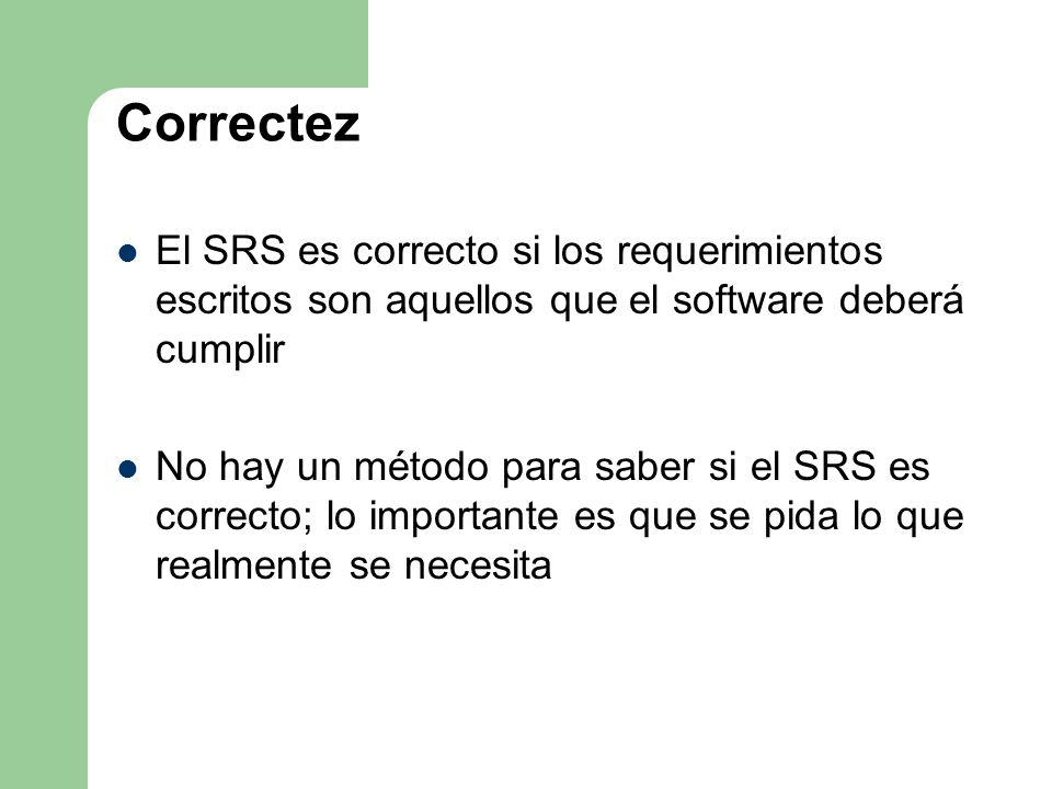 Correctez El SRS es correcto si los requerimientos escritos son aquellos que el software deberá cumplir No hay un método para saber si el SRS es corre
