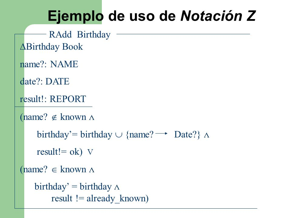 Ejemplo de uso de Notación Z RAdd Birthday Birthday Book name?: NAME date?: DATE result!: REPORT (name? known birthday= birthday {name? Date?} result!