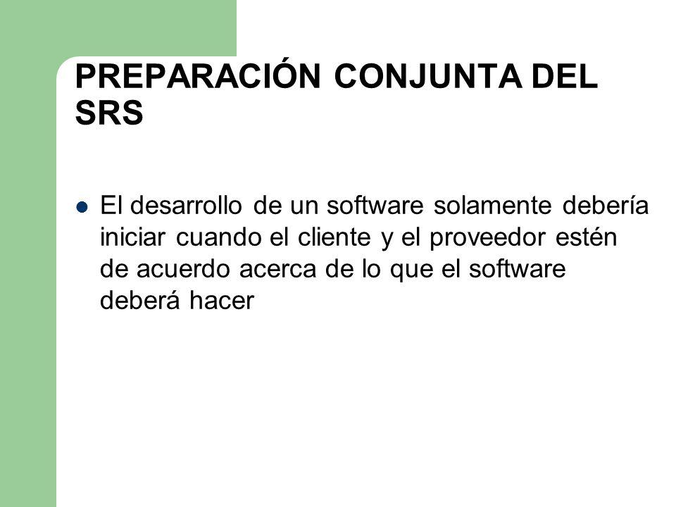 PREPARACIÓN CONJUNTA DEL SRS El desarrollo de un software solamente debería iniciar cuando el cliente y el proveedor estén de acuerdo acerca de lo que