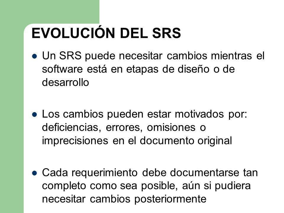 EVOLUCIÓN DEL SRS Un SRS puede necesitar cambios mientras el software está en etapas de diseño o de desarrollo Los cambios pueden estar motivados por: