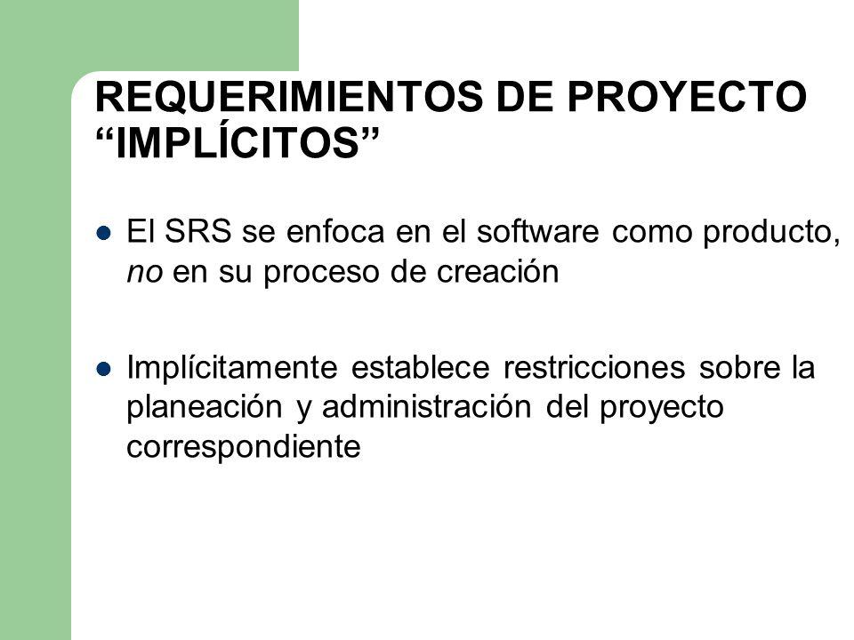 REQUERIMIENTOS DE PROYECTO IMPLÍCITOS El SRS se enfoca en el software como producto, no en su proceso de creación Implícitamente establece restriccion