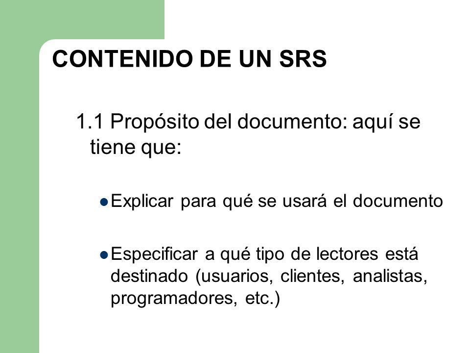 CONTENIDO DE UN SRS 1.1 Propósito del documento: aquí se tiene que: Explicar para qué se usará el documento Especificar a qué tipo de lectores está de