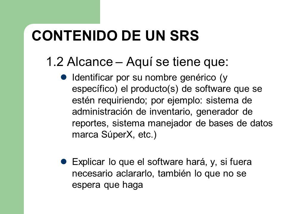 CONTENIDO DE UN SRS 1.2 Alcance – Aquí se tiene que: Identificar por su nombre genérico (y específico) el producto(s) de software que se estén requiri
