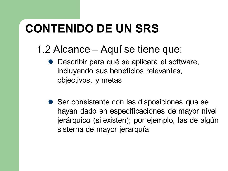 CONTENIDO DE UN SRS 1.2 Alcance – Aquí se tiene que: Describir para qué se aplicará el software, incluyendo sus beneficios relevantes, objectivos, y m
