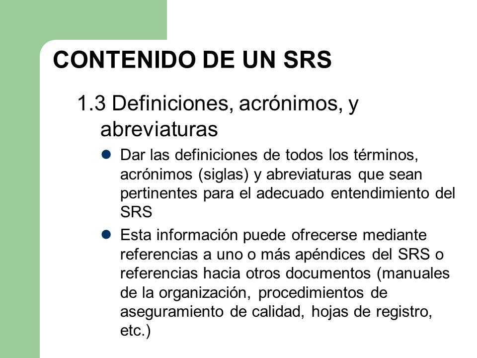 CONTENIDO DE UN SRS 1.3 Definiciones, acrónimos, y abreviaturas Dar las definiciones de todos los términos, acrónimos (siglas) y abreviaturas que sean