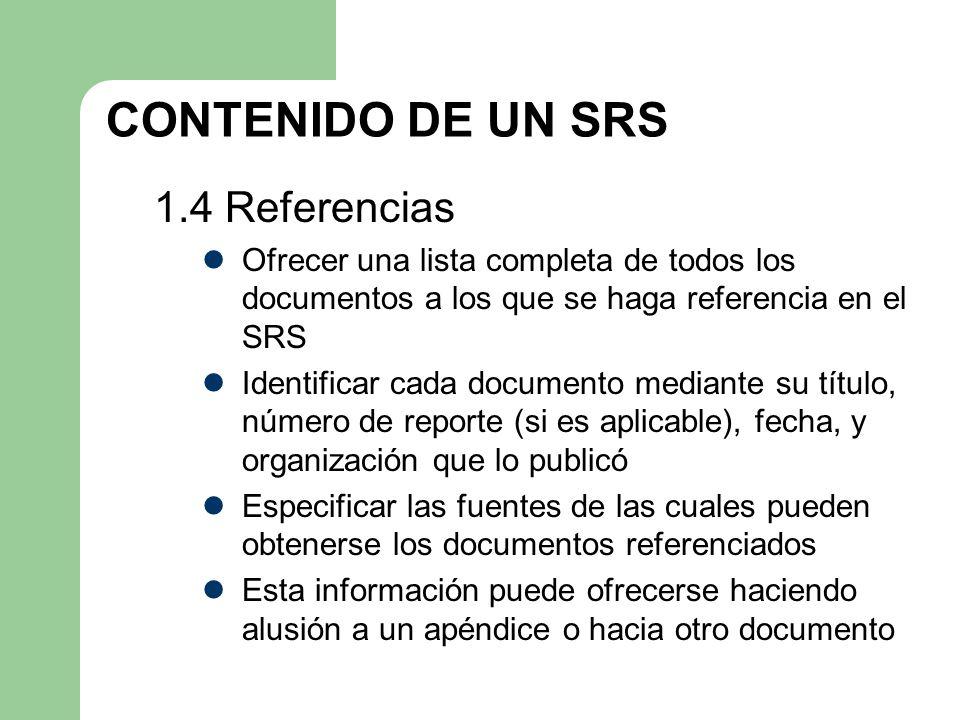 CONTENIDO DE UN SRS 1.4 Referencias Ofrecer una lista completa de todos los documentos a los que se haga referencia en el SRS Identificar cada documen