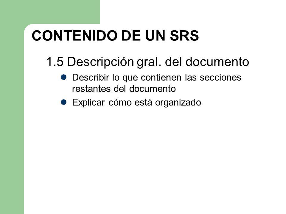 CONTENIDO DE UN SRS 1.5 Descripción gral. del documento Describir lo que contienen las secciones restantes del documento Explicar cómo está organizado