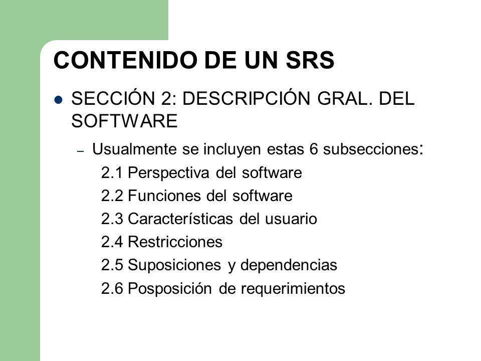 CONTENIDO DE UN SRS SECCIÓN 2: DESCRIPCIÓN GRAL. DEL SOFTWARE – Usualmente se incluyen estas 6 subsecciones : 2.1 Perspectiva del software 2.2 Funcion