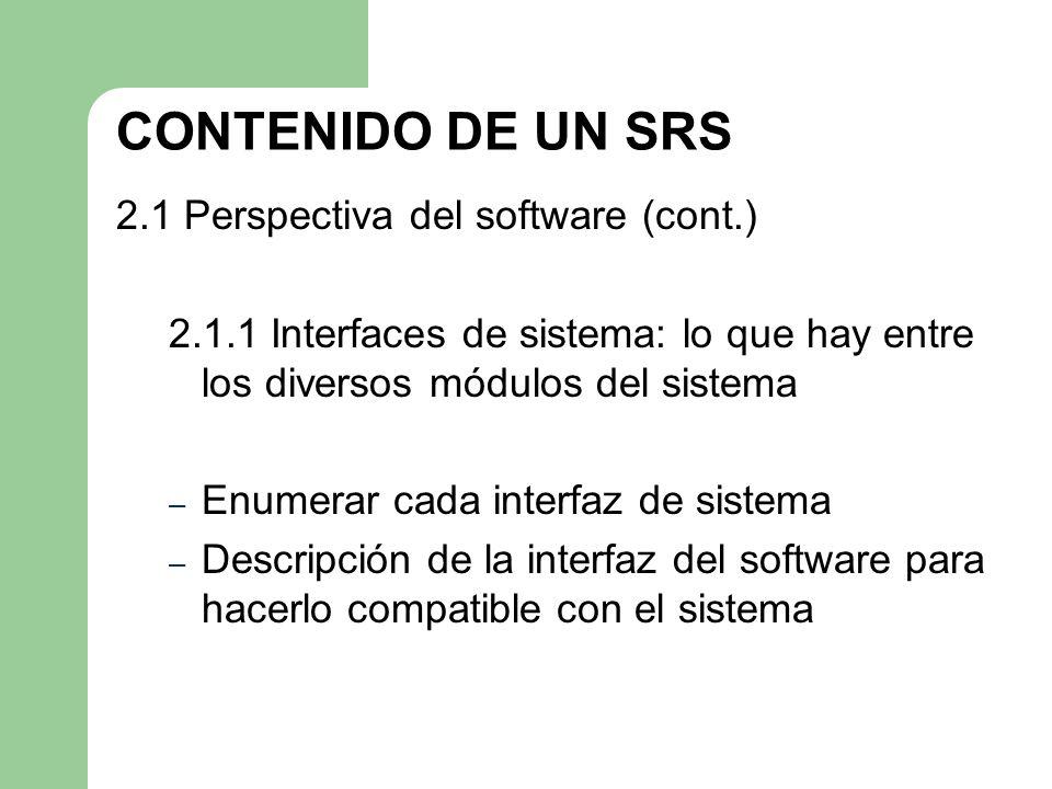CONTENIDO DE UN SRS 2.1 Perspectiva del software (cont.) 2.1.1 Interfaces de sistema: lo que hay entre los diversos módulos del sistema – Enumerar cad