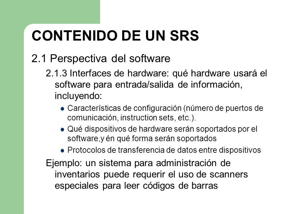CONTENIDO DE UN SRS 2.1 Perspectiva del software 2.1.3 Interfaces de hardware: qué hardware usará el software para entrada/salida de información, incl