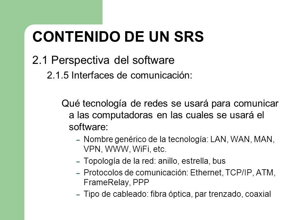 CONTENIDO DE UN SRS 2.1 Perspectiva del software 2.1.5 Interfaces de comunicación: Qué tecnología de redes se usará para comunicar a las computadoras