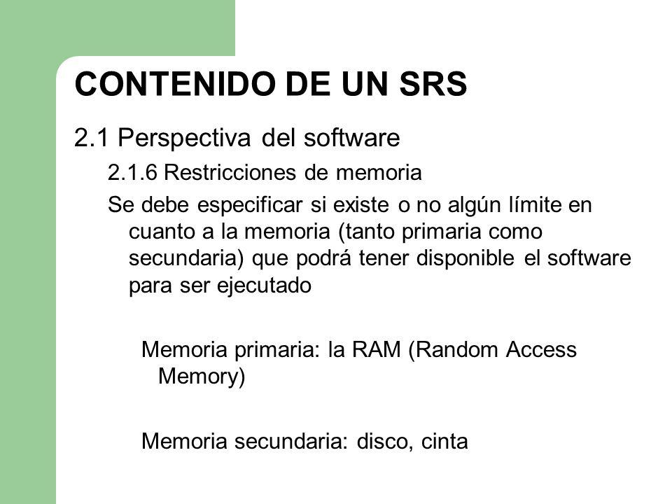 CONTENIDO DE UN SRS 2.1 Perspectiva del software 2.1.6 Restricciones de memoria Se debe especificar si existe o no algún límite en cuanto a la memoria