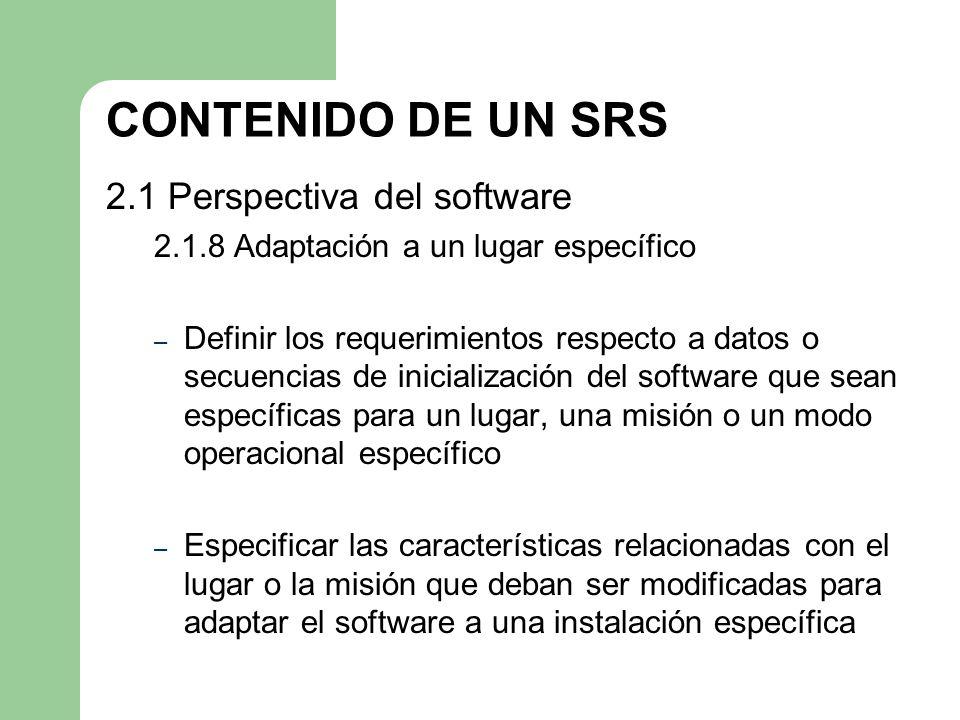CONTENIDO DE UN SRS 2.1 Perspectiva del software 2.1.8 Adaptación a un lugar específico – Definir los requerimientos respecto a datos o secuencias de