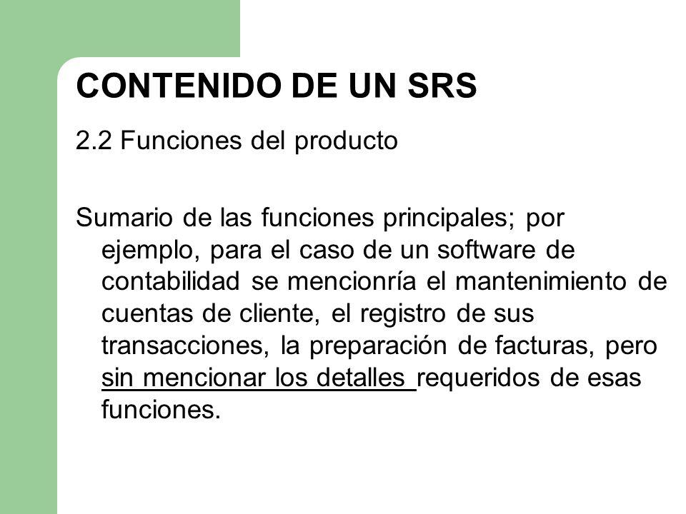 CONTENIDO DE UN SRS 2.2 Funciones del producto Sumario de las funciones principales; por ejemplo, para el caso de un software de contabilidad se menci