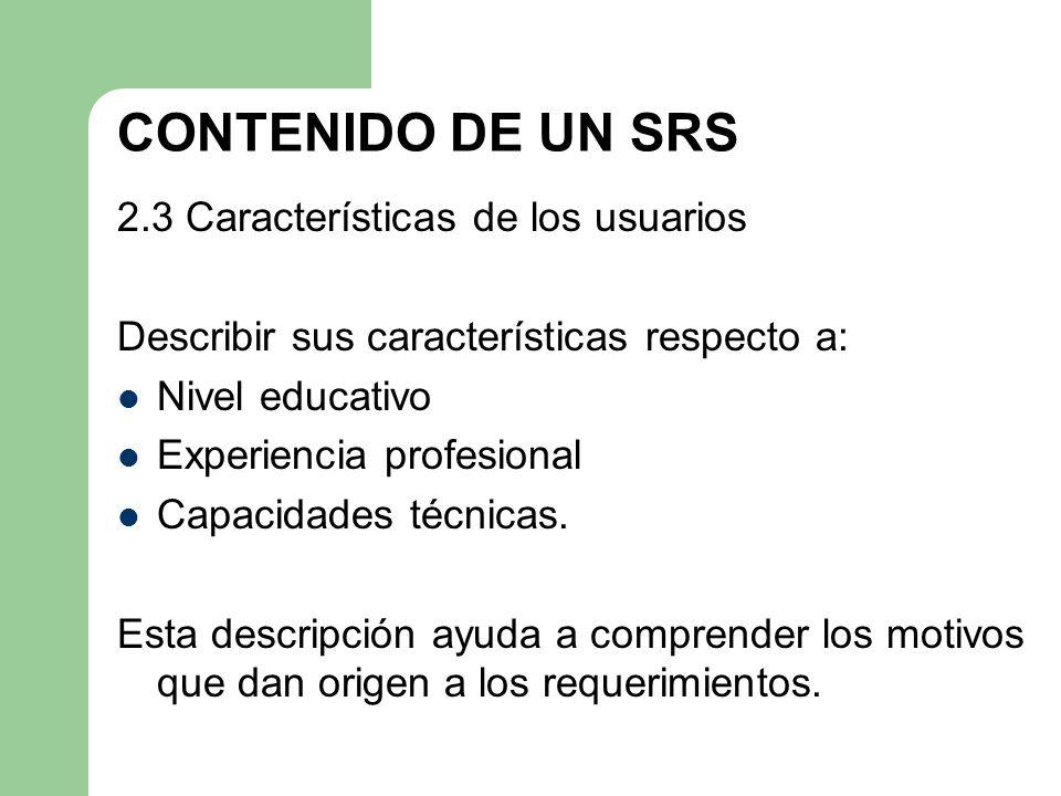 CONTENIDO DE UN SRS 2.3 Características de los usuarios Describir sus características respecto a: Nivel educativo Experiencia profesional Capacidades