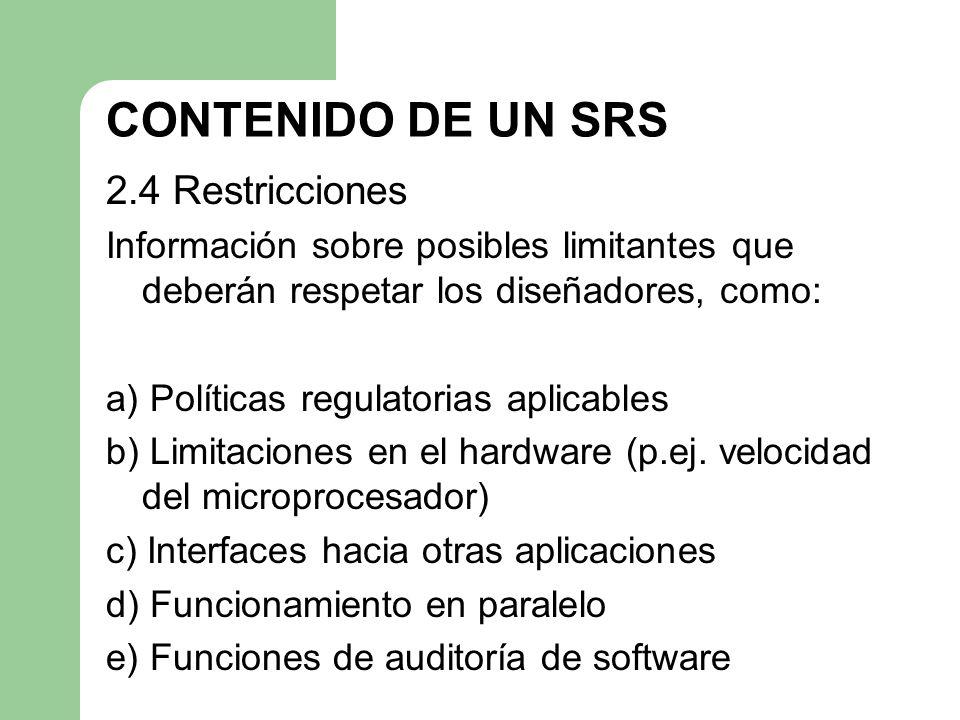 CONTENIDO DE UN SRS 2.4 Restricciones Información sobre posibles limitantes que deberán respetar los diseñadores, como: a) Políticas regulatorias apli