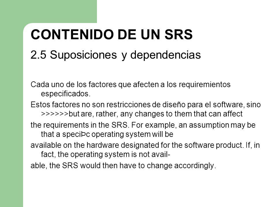 CONTENIDO DE UN SRS 2.5 Suposiciones y dependencias Cada uno de los factores que afecten a los requiremientos especificados. Estos factores no son res