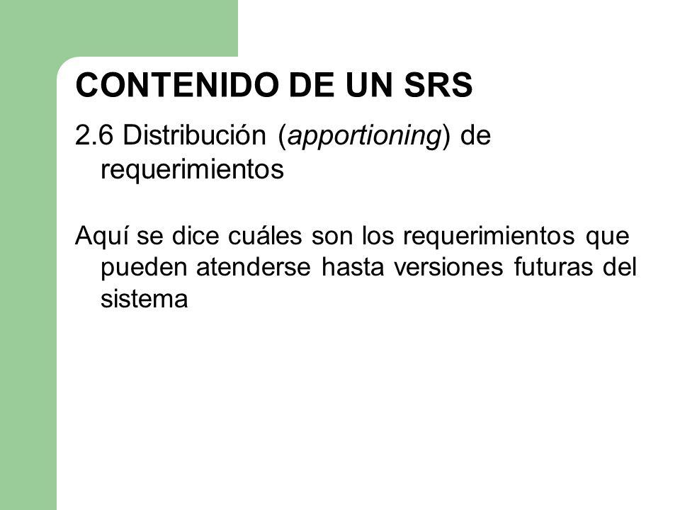 CONTENIDO DE UN SRS 2.6 Distribución (apportioning) de requerimientos Aquí se dice cuáles son los requerimientos que pueden atenderse hasta versiones